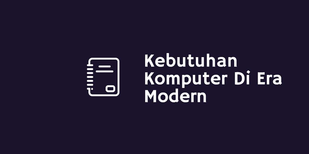 Kebutuhan Komputer Di Era Modern